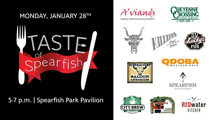 26th Annual Taste of Spearfish is Monday, January 28th.  Enjoy 11 delicious food vendors from across Spearfish including: BHSU Dining Services by A'viands Barbacoas Burritos & Wraps Killian's City Brew Coffee -Spearfish Qdoba Mexican Eats - Spearfish Guadalajara Mexican Restaurant & Bar Buffalo Jump Saloon & Steak House REDwater Kitchen Spearfish Brewing Lucky's 13 Pub Cheyenne Crossing  Join us at the Spearfish Park Pavilion from 5-7 p.m.  Admission is $2 (5 and under are free) and sample tickets are $1 each. Food samples range from 1-4 tickets.