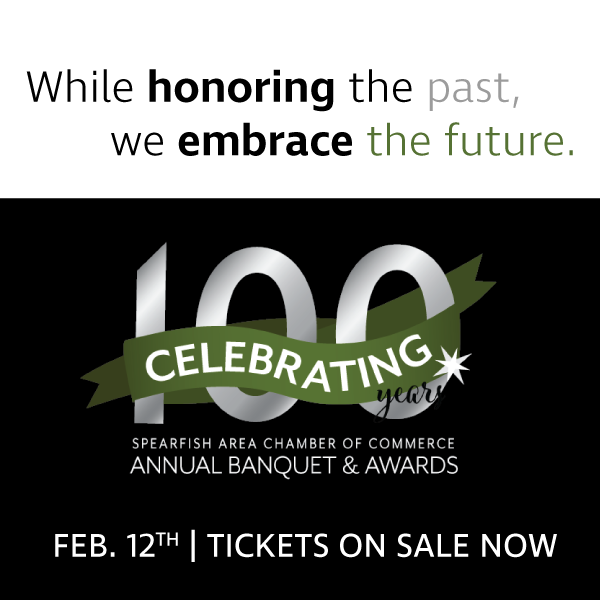 While honoring the past, we embrace the future.  Join us for a journey through 100 years of history and a celebration of the present and future.  Tickets are sale now.  The Spearfish Area Chamber of Commerce will have the honor of recognizing influential and dedicated businesses and individuals throughout the evening. Six awards will be presented.  Our award categories include: Lifetime Achievement Spirit of Spearfish Micropolitan Award Business Beautification Young Professional of the Year