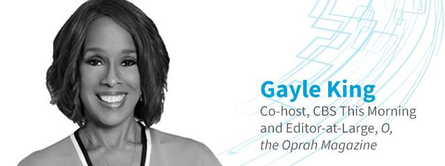 SPEAKER SPOTLIGHT  Gayle King has carved her way through the cutthroat media industry for more than 40 years. She helped expand a media empire as editor-in-chief of O, The Oprah Winfrey Magazine and currently stars as a co-host of CBS This Morning. Hear Gayle's story at Leadercast Spearfish.
