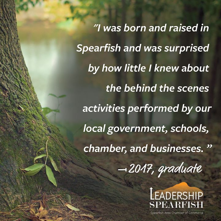 Leadership Spearfish is a diverse program. The wide range of participants from new or lifetime residents to those new or established in their career is what makes the program impactful.  Spend the next 9-months learning from your peers and multiple civic, community, and industry leaders.  Leadership Spearfish Application Deadline is coming up very soon. Join us for the 2019-20 class starting September 13th.  https://spearfishchamber.org/wp-content/uploads/2019/07/Leadership-2019-20-Interactive-1.pdf